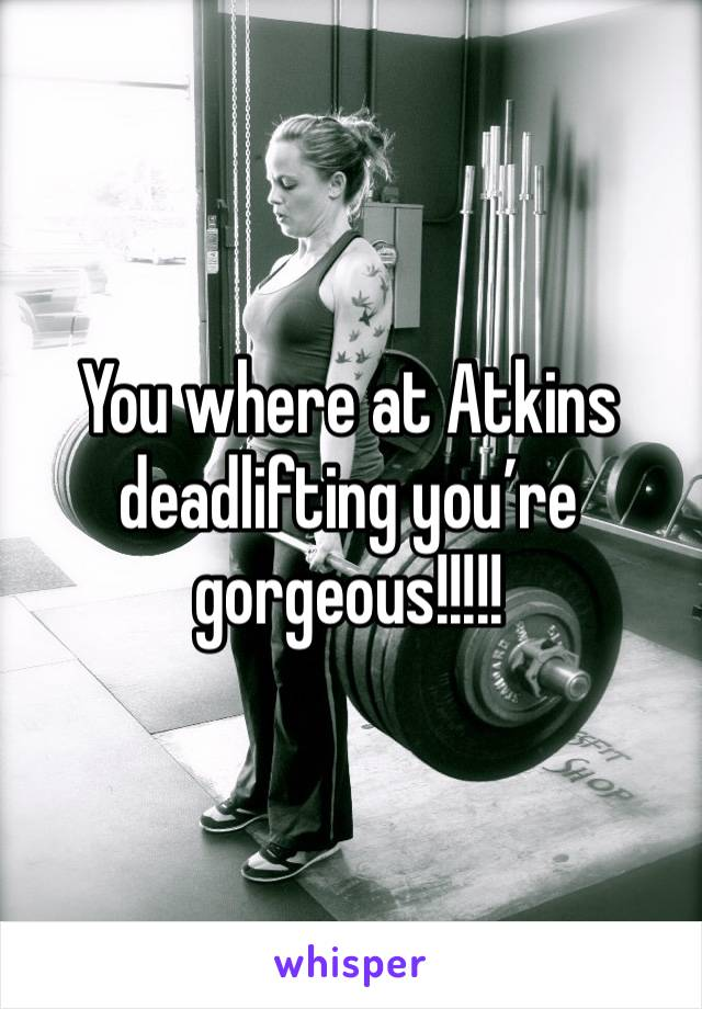 You where at Atkins deadlifting you're gorgeous!!!!!