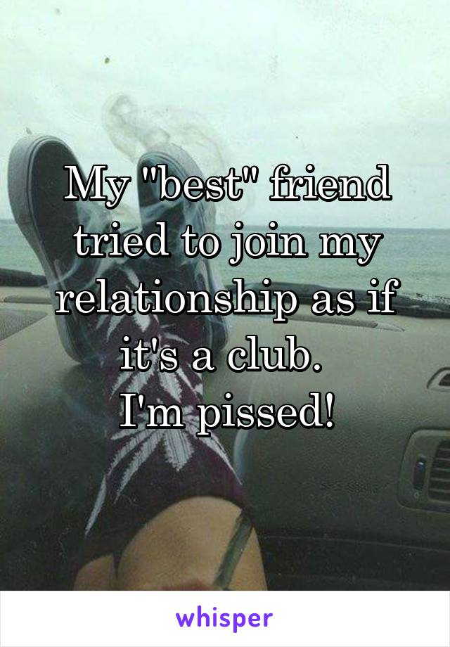 "My ""best"" friend tried to join my relationship as if it's a club.  I'm pissed!"