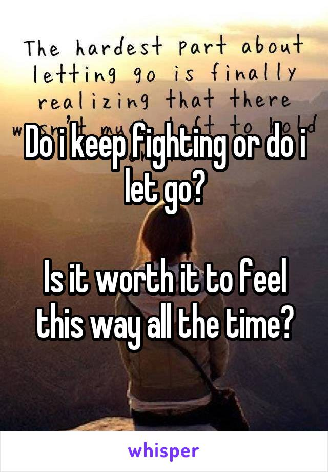 Do i keep fighting or do i let go?  Is it worth it to feel this way all the time?