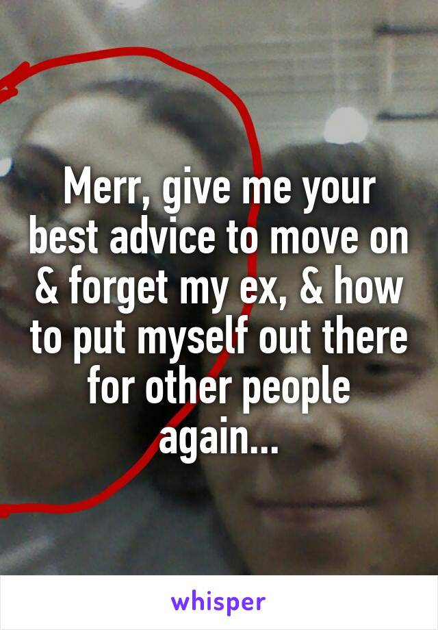Merr, give me your best advice to move on & forget my ex, & how to put myself out there for other people again...