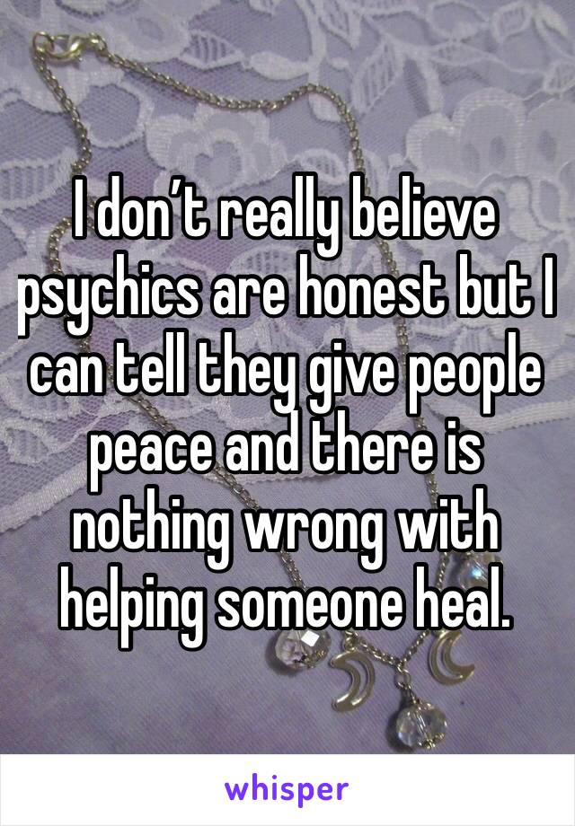I don't really believe psychics are honest but I can tell they give people peace and there is nothing wrong with helping someone heal.