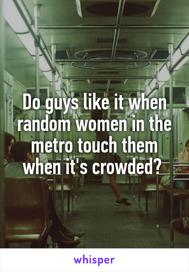 Do guys like it when random women in the metro touch them when it's crowded?