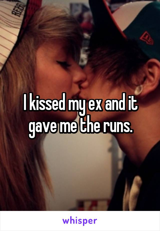 I kissed my ex and it gave me the runs.