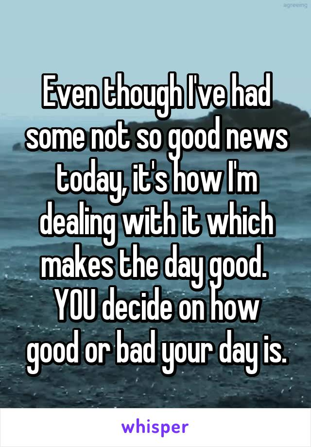 Even though I've had some not so good news today, it's how I'm dealing with it which makes the day good.  YOU decide on how good or bad your day is.