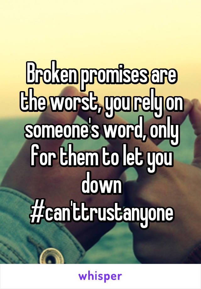 Broken promises are the worst, you rely on someone's word, only for them to let you down #can'ttrustanyone