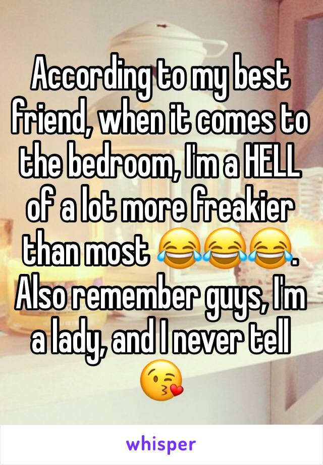 According to my best friend, when it comes to the bedroom, I'm a HELL of a lot more freakier than most 😂😂😂. Also remember guys, I'm a lady, and I never tell 😘
