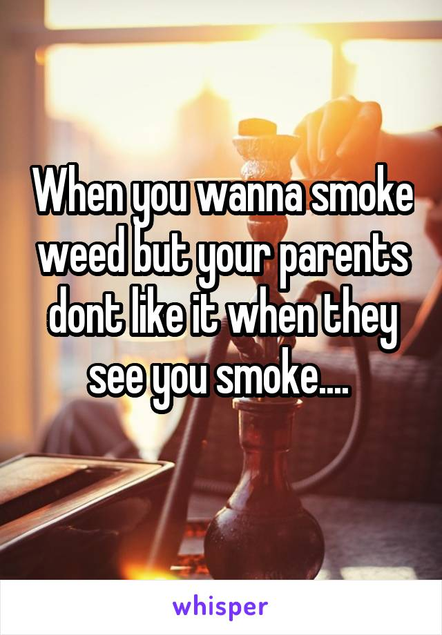 When you wanna smoke weed but your parents dont like it when they see you smoke....