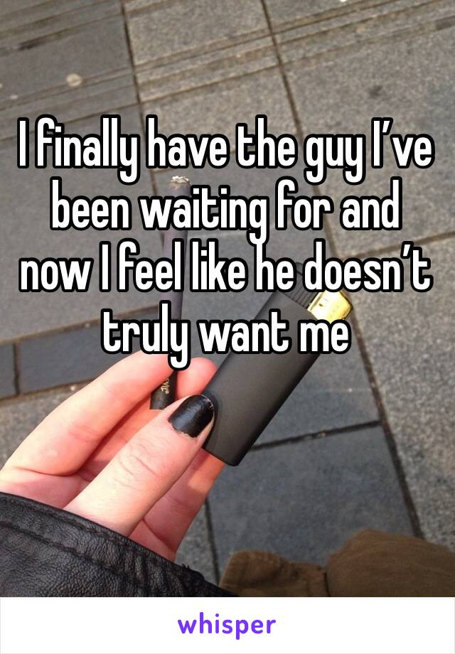 I finally have the guy I've been waiting for and now I feel like he doesn't truly want me