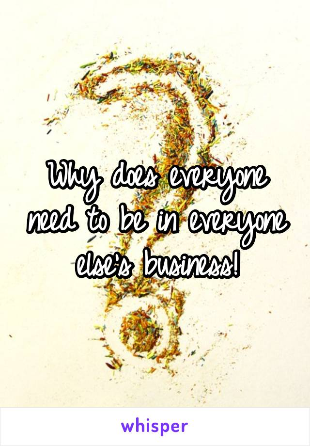 Why does everyone need to be in everyone else's business!