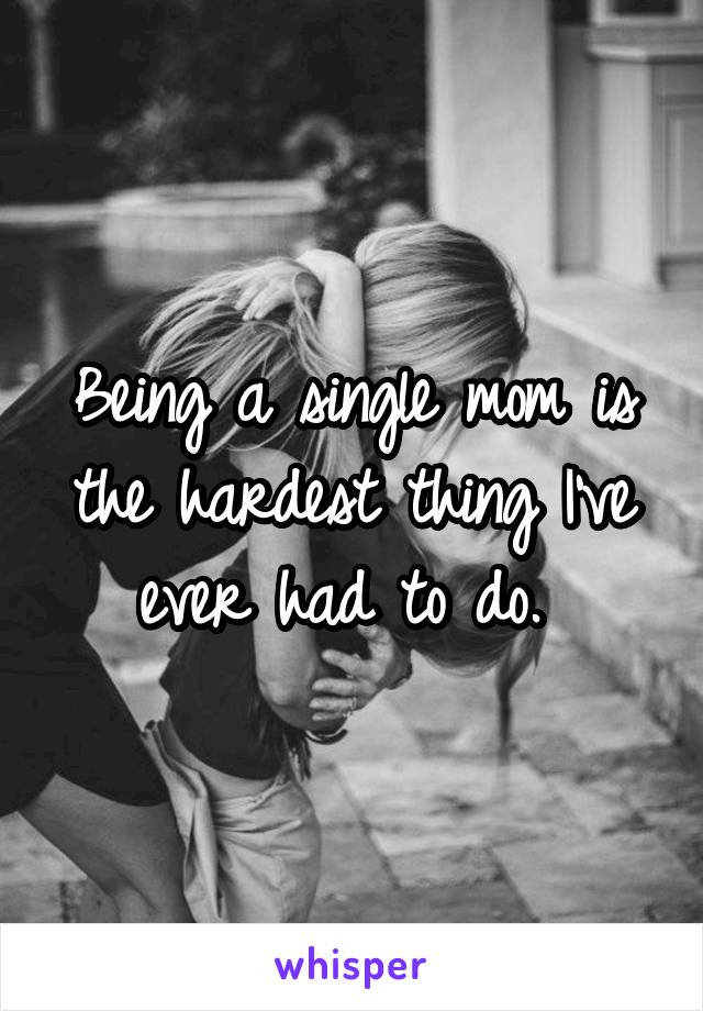 Being a single mom is the hardest thing I've ever had to do.