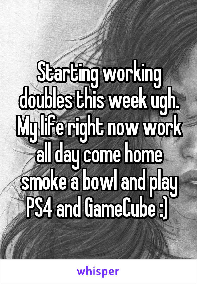 Starting working doubles this week ugh. My life right now work all day come home smoke a bowl and play PS4 and GameCube :)