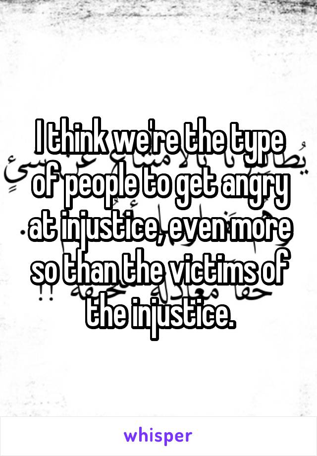 I think we're the type of people to get angry at injustice, even more so than the victims of the injustice.