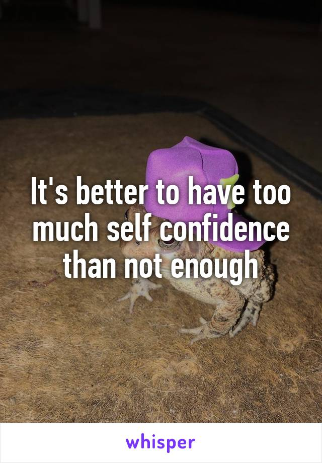 It's better to have too much self confidence than not enough