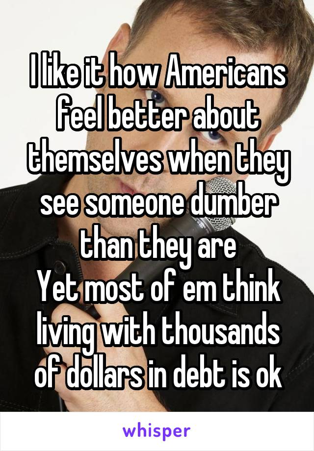I like it how Americans feel better about themselves when they see someone dumber than they are Yet most of em think living with thousands of dollars in debt is ok
