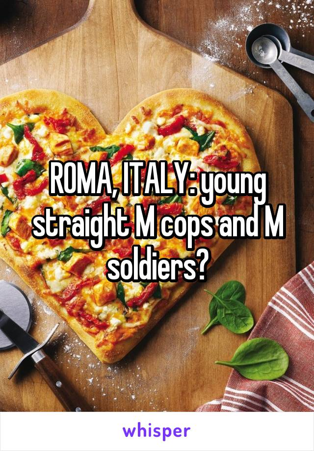 ROMA, ITALY: young straight M cops and M soldiers?