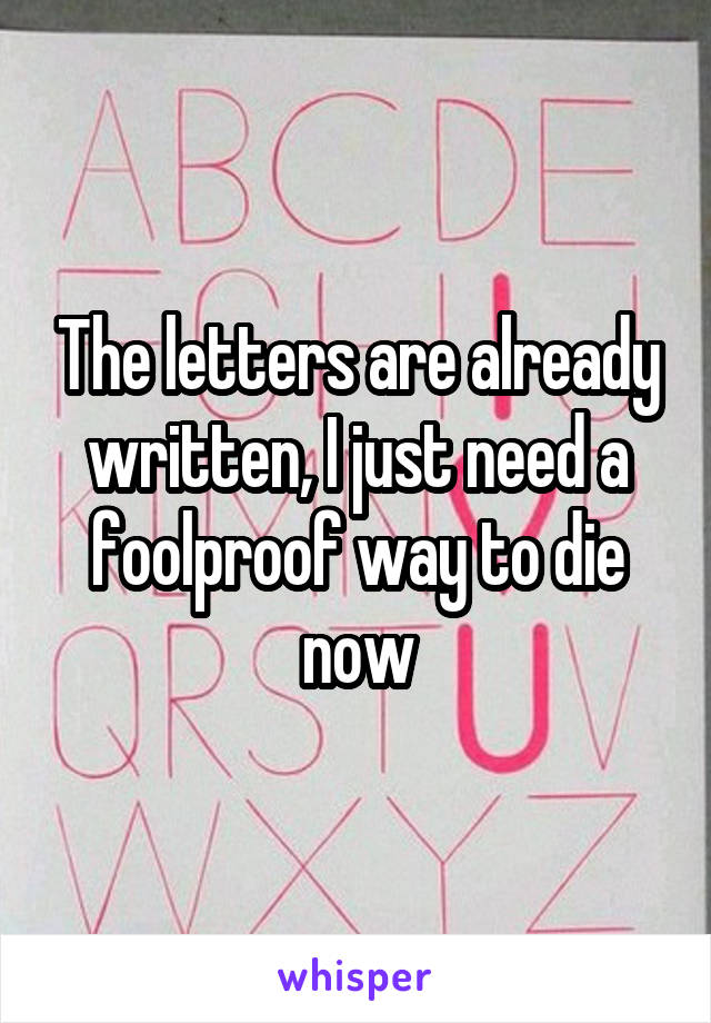 The letters are already written, I just need a foolproof way to die now