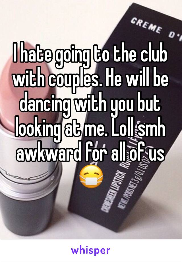 I hate going to the club with couples. He will be dancing with you but looking at me. Loll smh awkward for all of us 😷