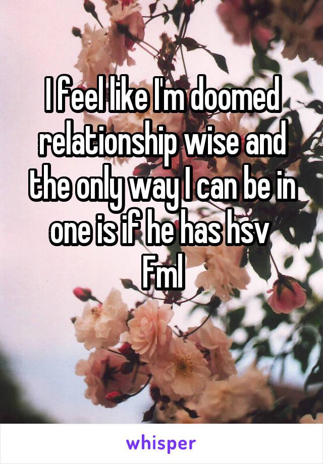 I feel like I'm doomed relationship wise and the only way I can be in one is if he has hsv  Fml