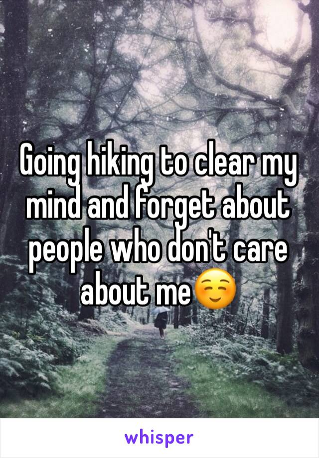 Going hiking to clear my mind and forget about people who don't care about me☺️