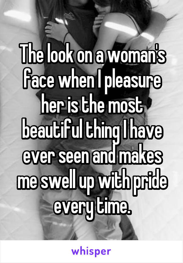 The look on a woman's face when I pleasure her is the most beautiful thing I have ever seen and makes me swell up with pride every time.