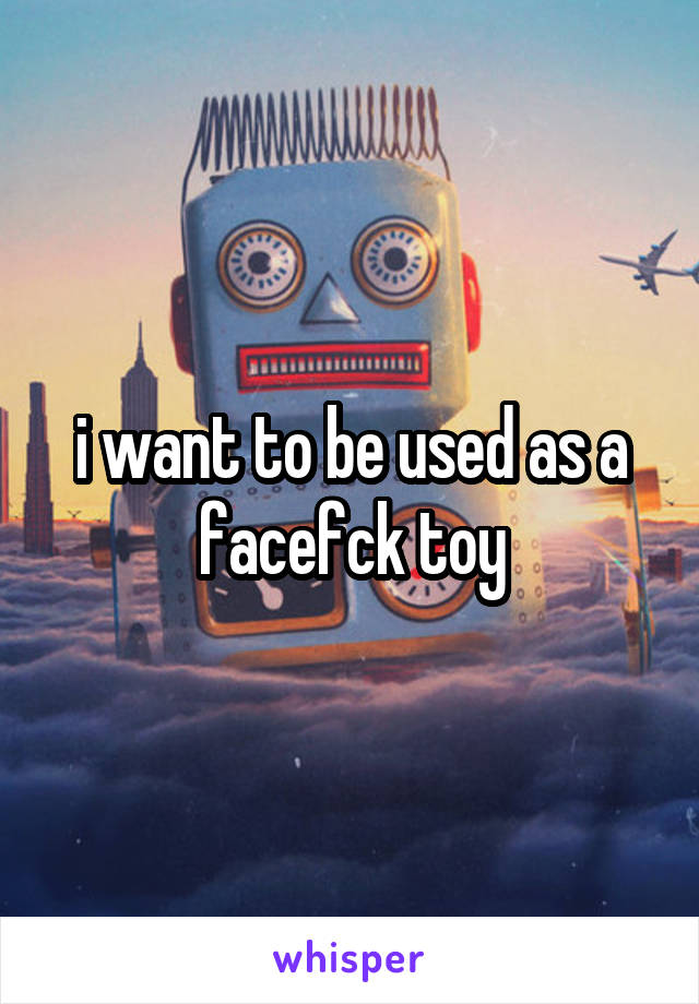 i want to be used as a facefck toy