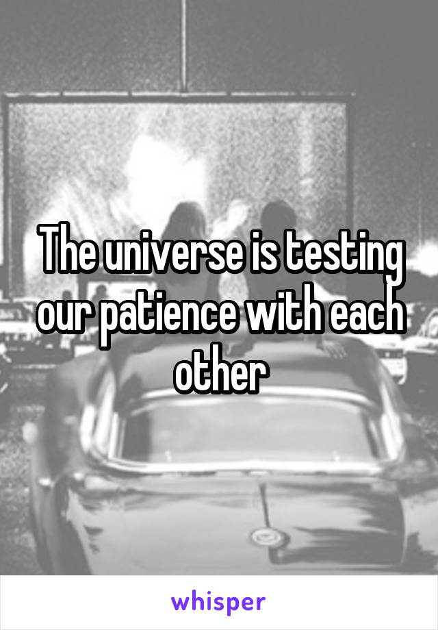 The universe is testing our patience with each other