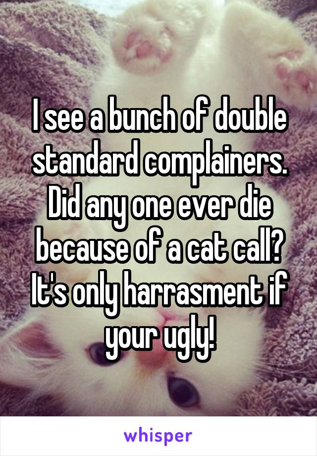 I see a bunch of double standard complainers. Did any one ever die because of a cat call? It's only harrasment if your ugly!