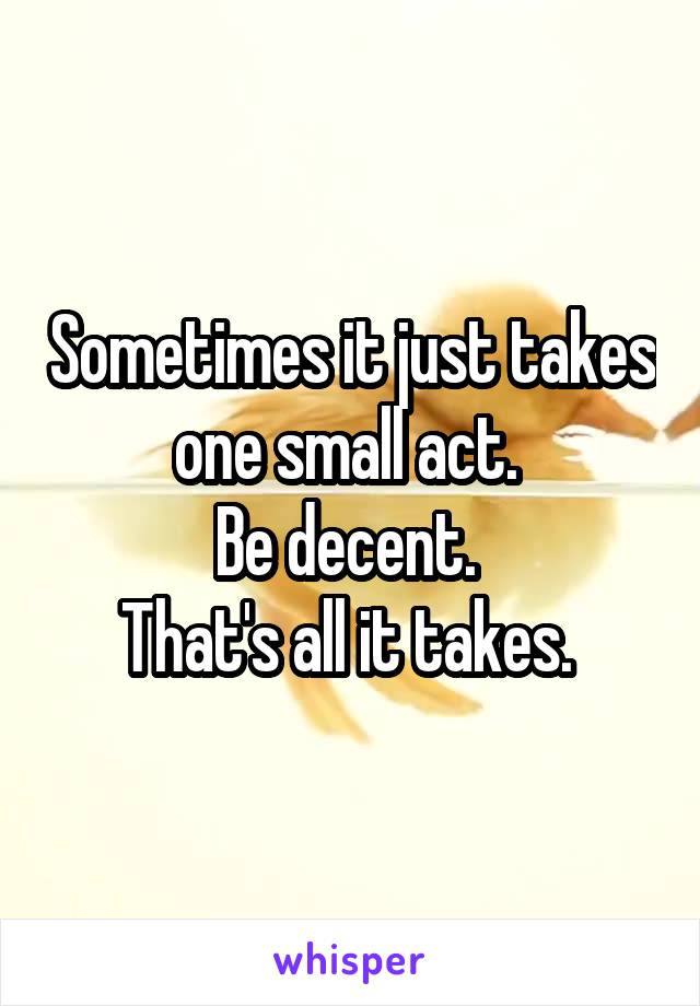 Sometimes it just takes one small act.  Be decent.  That's all it takes.