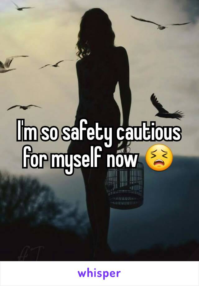 I'm so safety cautious for myself now 😣