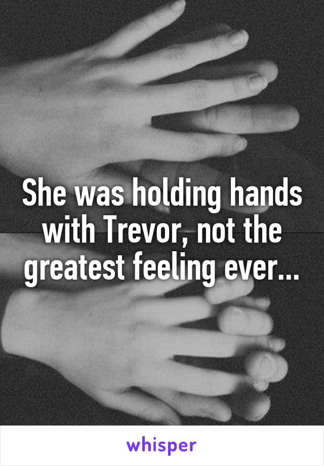 She was holding hands with Trevor, not the greatest feeling ever...