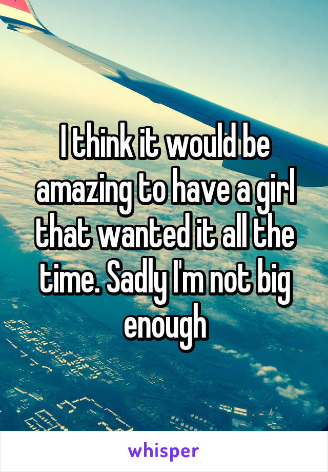 I think it would be amazing to have a girl that wanted it all the time. Sadly I'm not big enough