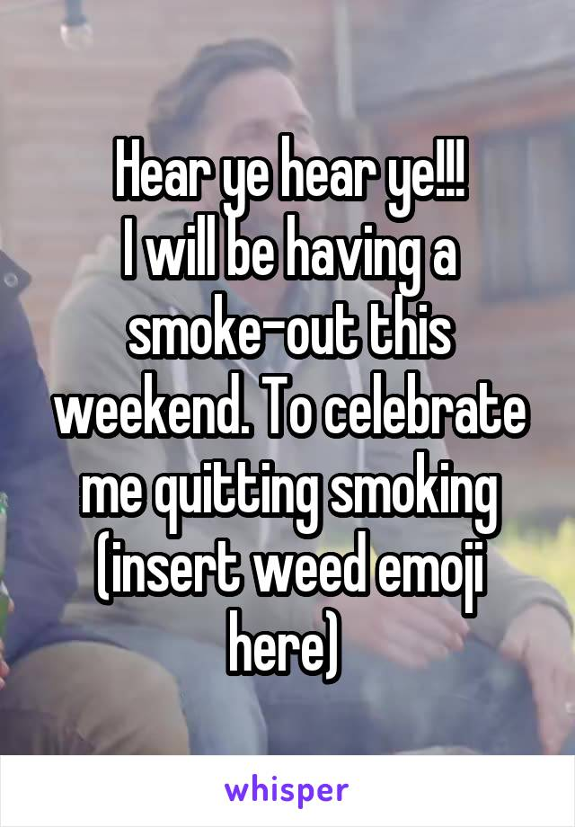 Hear ye hear ye!!! I will be having a smoke-out this weekend. To celebrate me quitting smoking (insert weed emoji here)