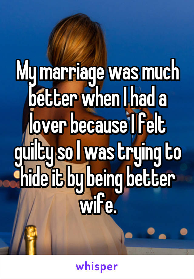 My marriage was much better when I had a lover because I felt guilty so I was trying to hide it by being better wife.