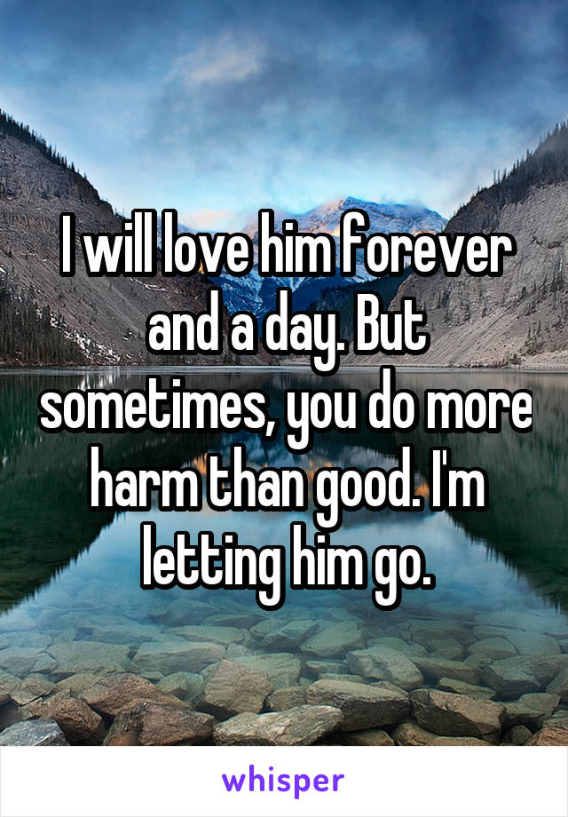 I will love him forever and a day. But sometimes, you do more harm than good. I'm letting him go.