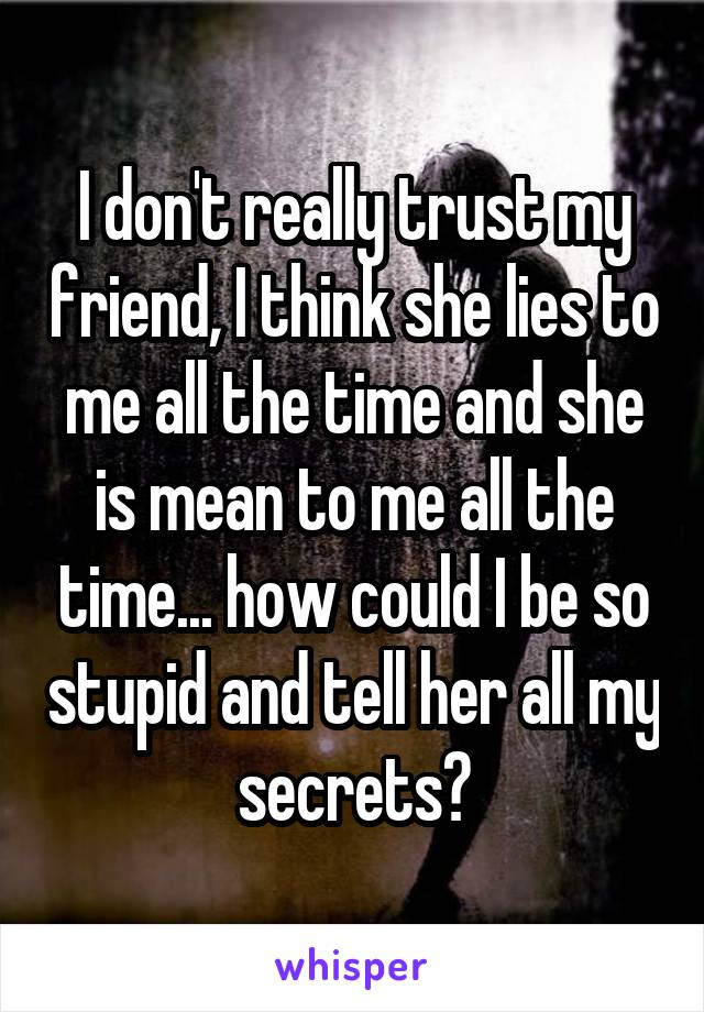 I don't really trust my friend, I think she lies to me all the time and she is mean to me all the time... how could I be so stupid and tell her all my secrets?