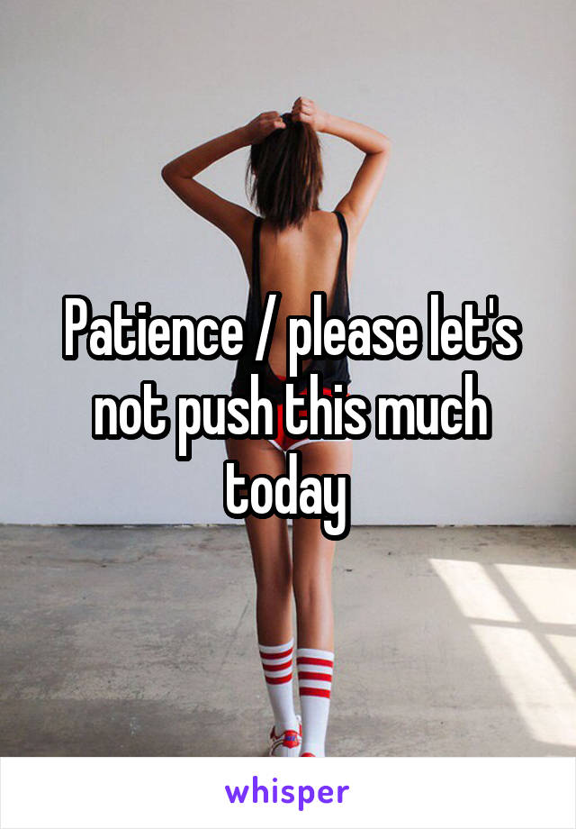 Patience / please let's not push this much today