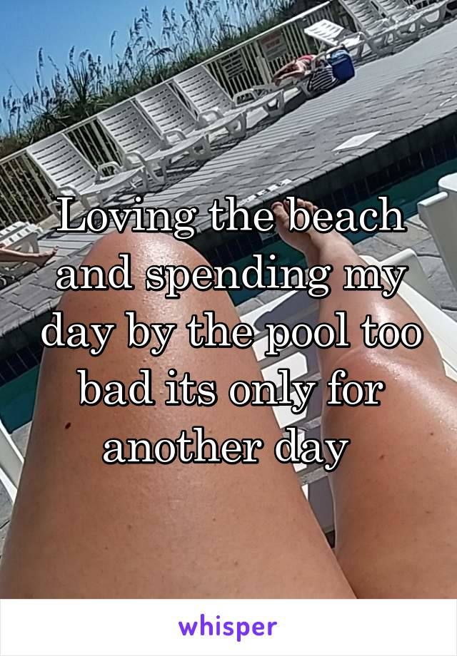 Loving the beach and spending my day by the pool too bad its only for another day
