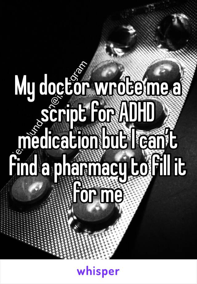 My doctor wrote me a script for ADHD medication but I can't find a pharmacy to fill it for me