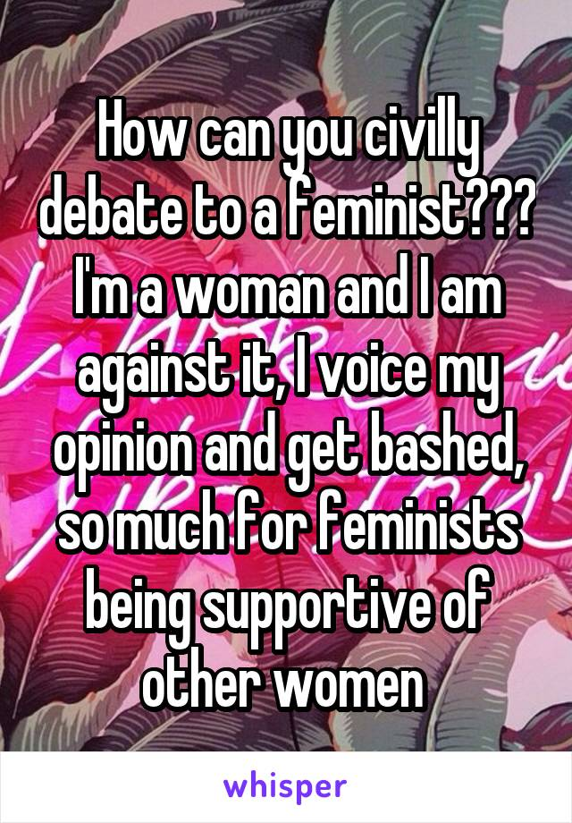 How can you civilly debate to a feminist??? I'm a woman and I am against it, I voice my opinion and get bashed, so much for feminists being supportive of other women