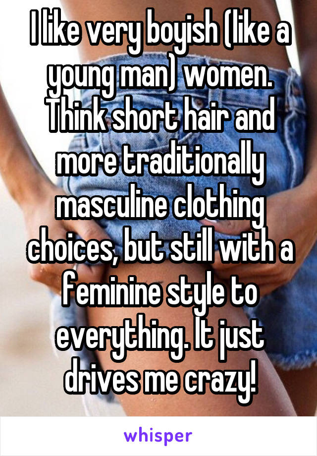 I like very boyish (like a young man) women. Think short hair and more traditionally masculine clothing choices, but still with a feminine style to everything. It just drives me crazy!