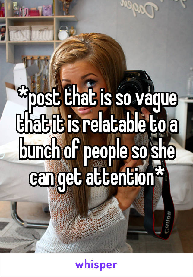 *post that is so vague that it is relatable to a bunch of people so she can get attention*