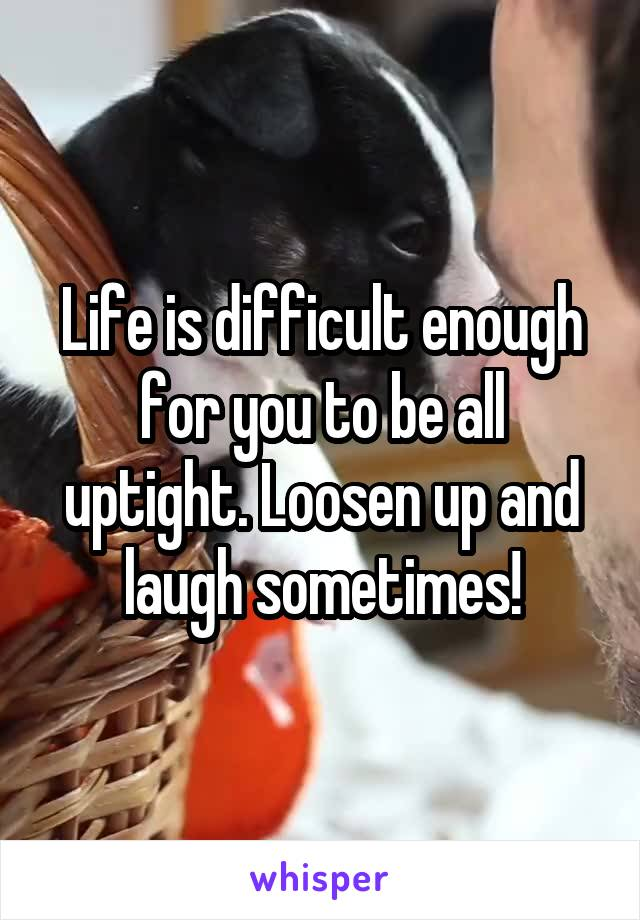 Life is difficult enough for you to be all uptight. Loosen up and laugh sometimes!