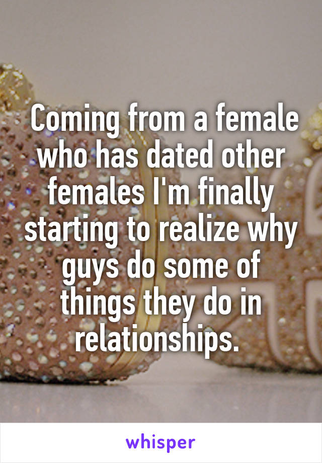 Coming from a female who has dated other females I'm finally starting to realize why guys do some of things they do in relationships.