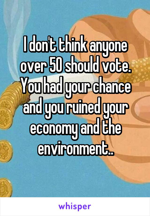 I don't think anyone over 50 should vote. You had your chance and you ruined your economy and the environment..