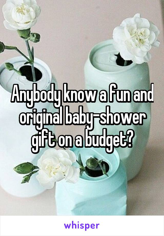 Anybody know a fun and original baby-shower gift on a budget?
