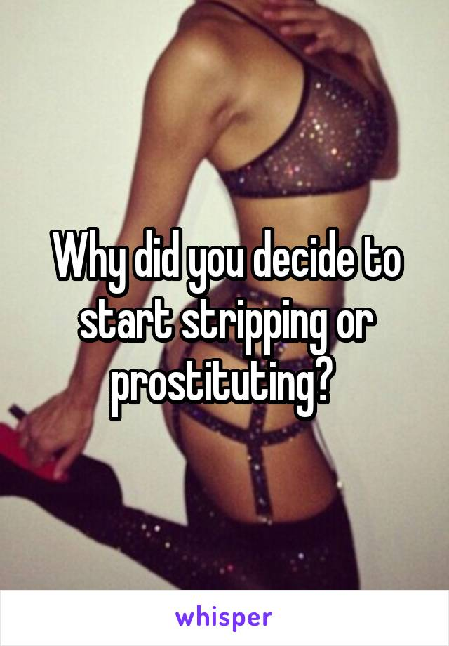 Why did you decide to start stripping or prostituting?