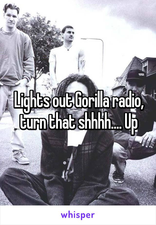 Lights out Gorilla radio, turn that shhhh.... Up