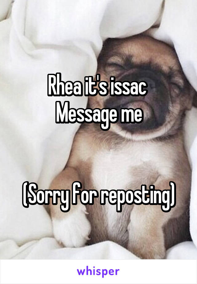 Rhea it's issac  Message me   (Sorry for reposting)