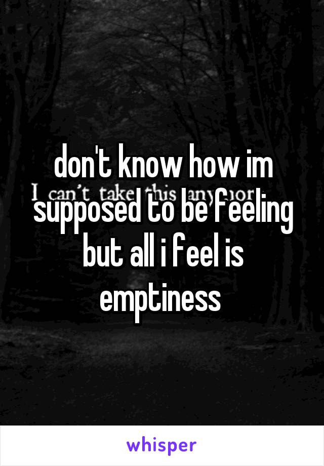 don't know how im supposed to be feeling but all i feel is emptiness