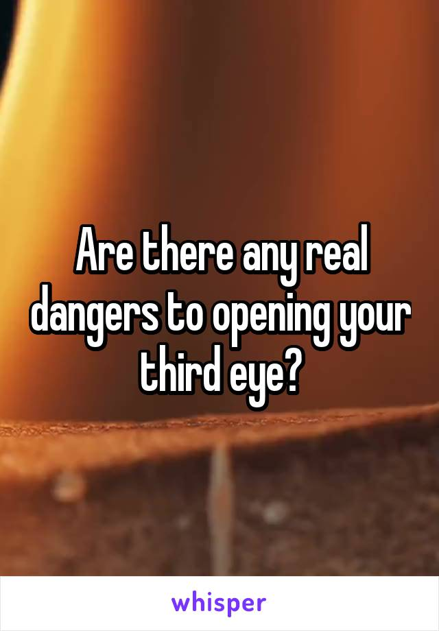Are there any real dangers to opening your third eye?